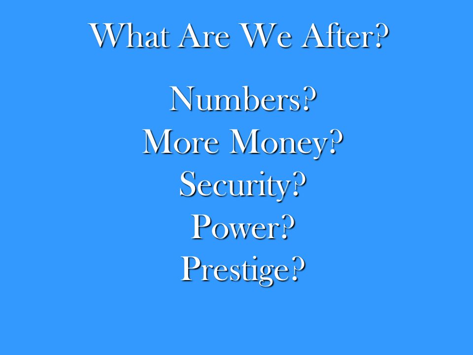 What Are We After? Numbers? More Money? Security?Power?Prestige?