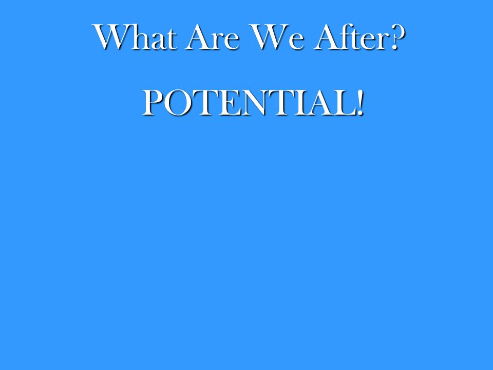 What Are We After? POTENTIAL!