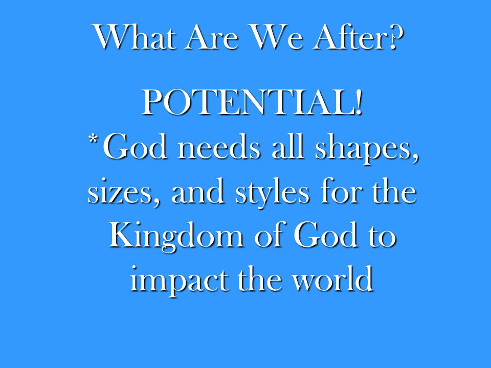 What Are We After? POTENTIAL! *God needs all shapes, sizes, and styles for the Kingdom of God to impact the world