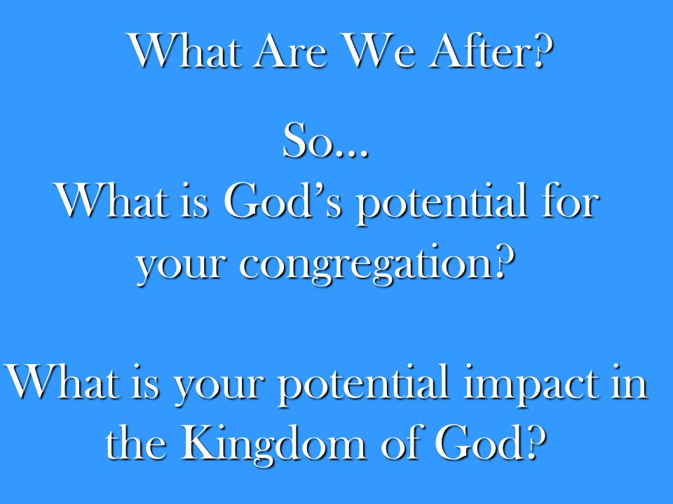 What Are We After? So… What is God's potential for your congregation? What is your potential impact in the Kingdom of God?