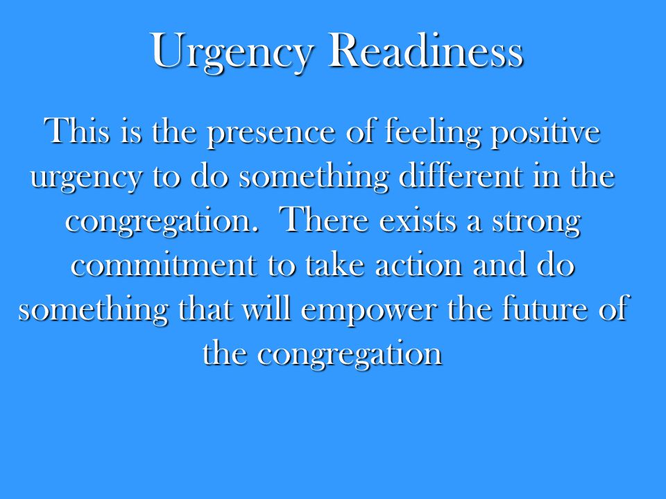 Urgency Readiness This is the presence of feeling positive urgency to do something different in the congregation. There exists a strong commitment to
