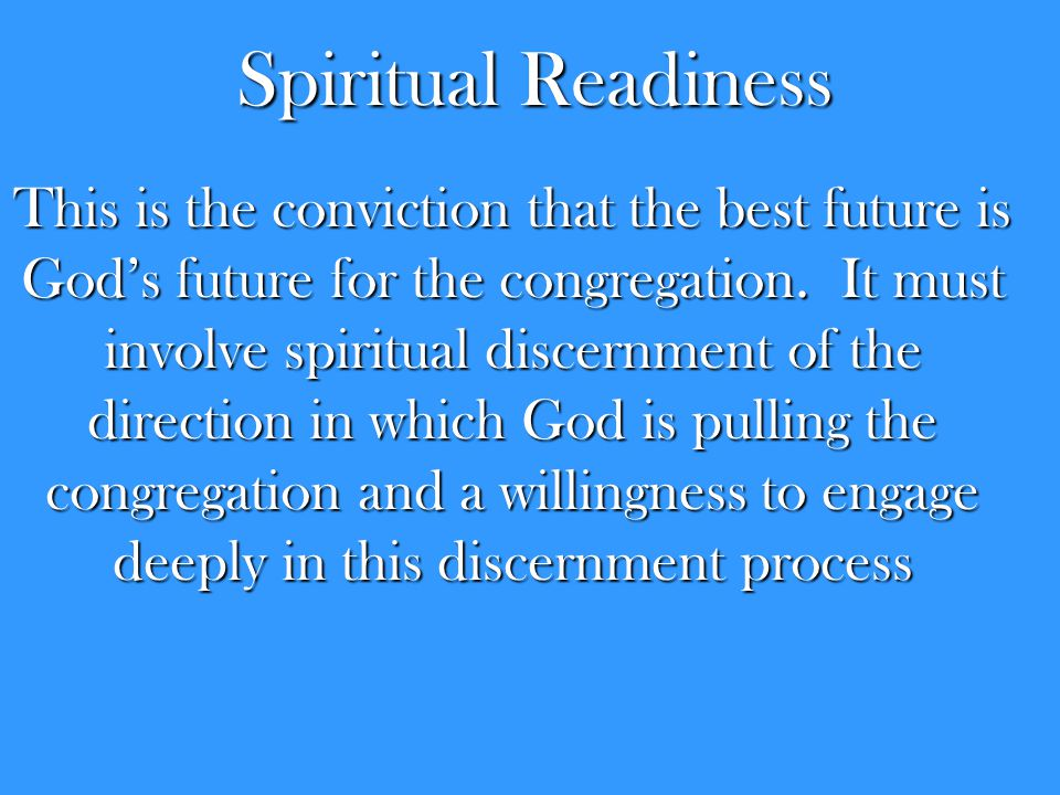 Spiritual Readiness This is the conviction that the best future is God's future for the congregation. It must involve spiritual discernment of the dir