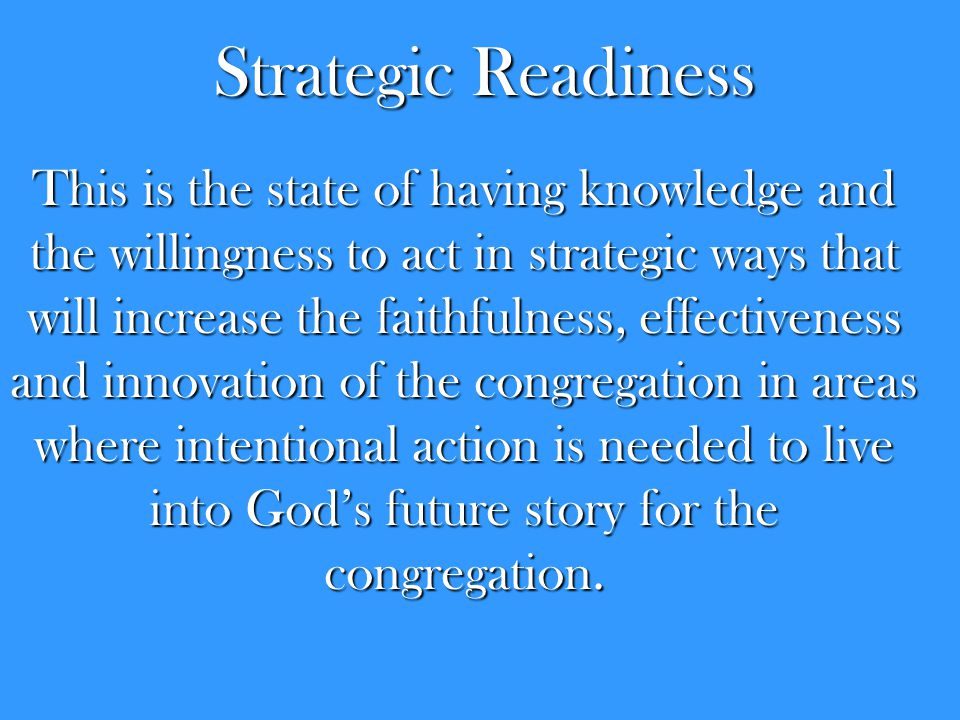 Strategic Readiness This is the state of having knowledge and the willingness to act in strategic ways that will increase the faithfulness, effectiven