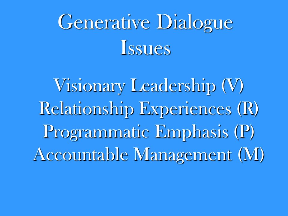 Generative Dialogue Issues Visionary Leadership (V) Relationship Experiences (R) Programmatic Emphasis (P) Accountable Management (M)
