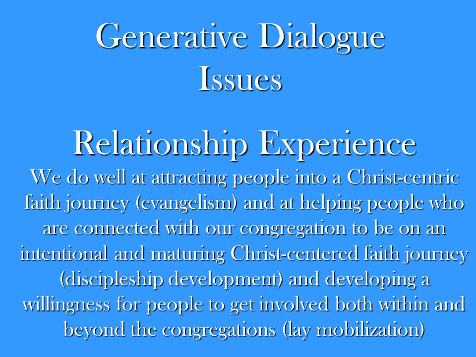 Relationship Experience We do well at attracting people into a Christ-centric faith journey (evangelism) and at helping people who are connected with our congregation to be on an intentional and maturing Christ-centered faith journey (discipleship development) and developing a willingness for people to get involved both within and beyond the congregations (lay mobilization) Generative Dialogue Issues