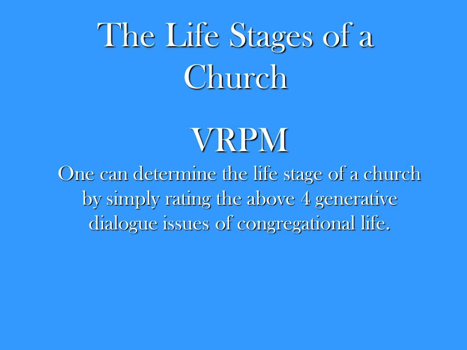 The Life Stages of a Church VRPM One can determine the life stage of a church by simply rating the above 4 generative dialogue issues of congregational life.