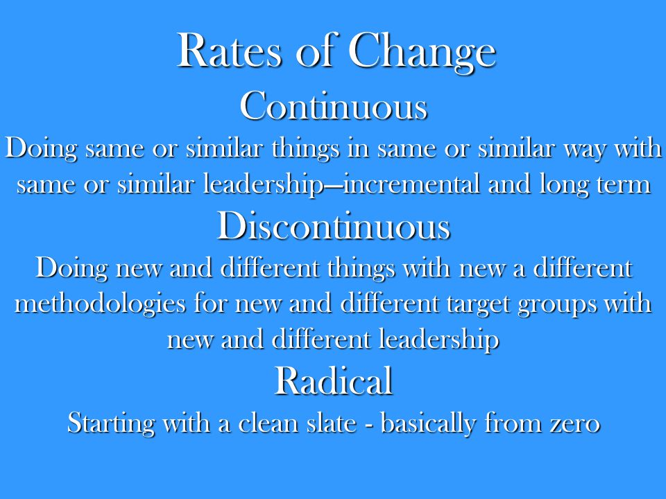 Rates of Change Continuous Doing same or similar things in same or similar way with same or similar leadership—incremental and long term Discontinuous Doing new and different things with new a different methodologies for new and different target groups with new and different leadership Radical Starting with a clean slate - basically from zero