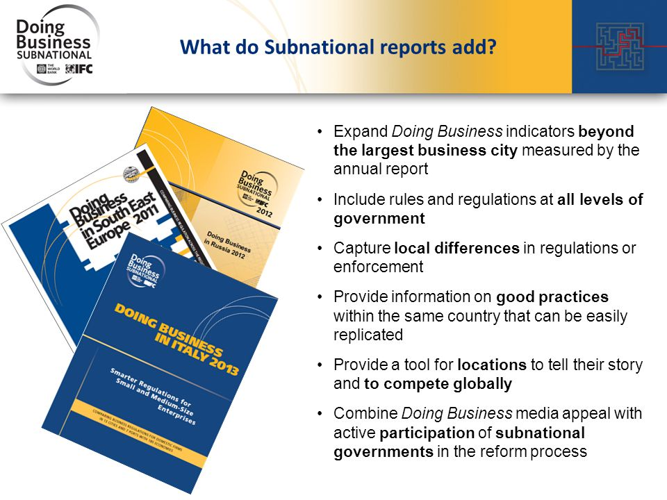 Expand Doing Business indicators beyond the largest business city measured by the annual report Include rules and regulations at all levels of government Capture local differences in regulations or enforcement Provide information on good practices within the same country that can be easily replicated Provide a tool for locations to tell their story and to compete globally Combine Doing Business media appeal with active participation of subnational governments in the reform process What do Subnational reports add?
