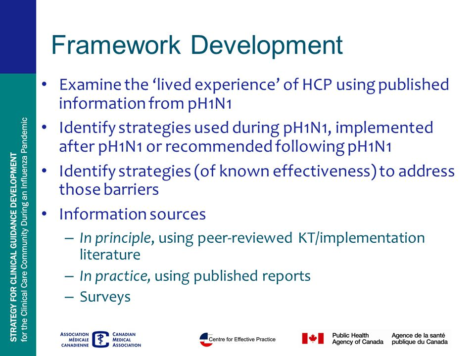 Framework Development Examine the 'lived experience' of HCP using published information from pH1N1 Identify strategies used during pH1N1, implemented after pH1N1 or recommended following pH1N1 Identify strategies (of known effectiveness) to address those barriers Information sources – In principle, using peer-reviewed KT/implementation literature – In practice, using published reports – Surveys