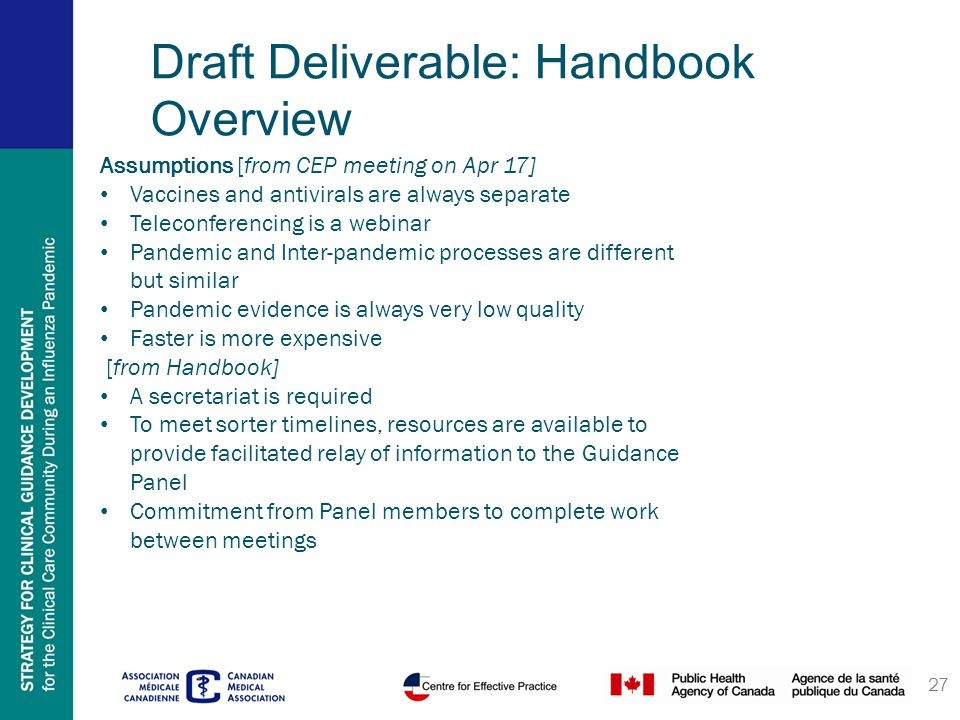 27 Draft Deliverable: Handbook Overview Assumptions [from CEP meeting on Apr 17] Vaccines and antivirals are always separate Teleconferencing is a webinar Pandemic and Inter-pandemic processes are different but similar Pandemic evidence is always very low quality Faster is more expensive [from Handbook] A secretariat is required To meet sorter timelines, resources are available to provide facilitated relay of information to the Guidance Panel Commitment from Panel members to complete work between meetings