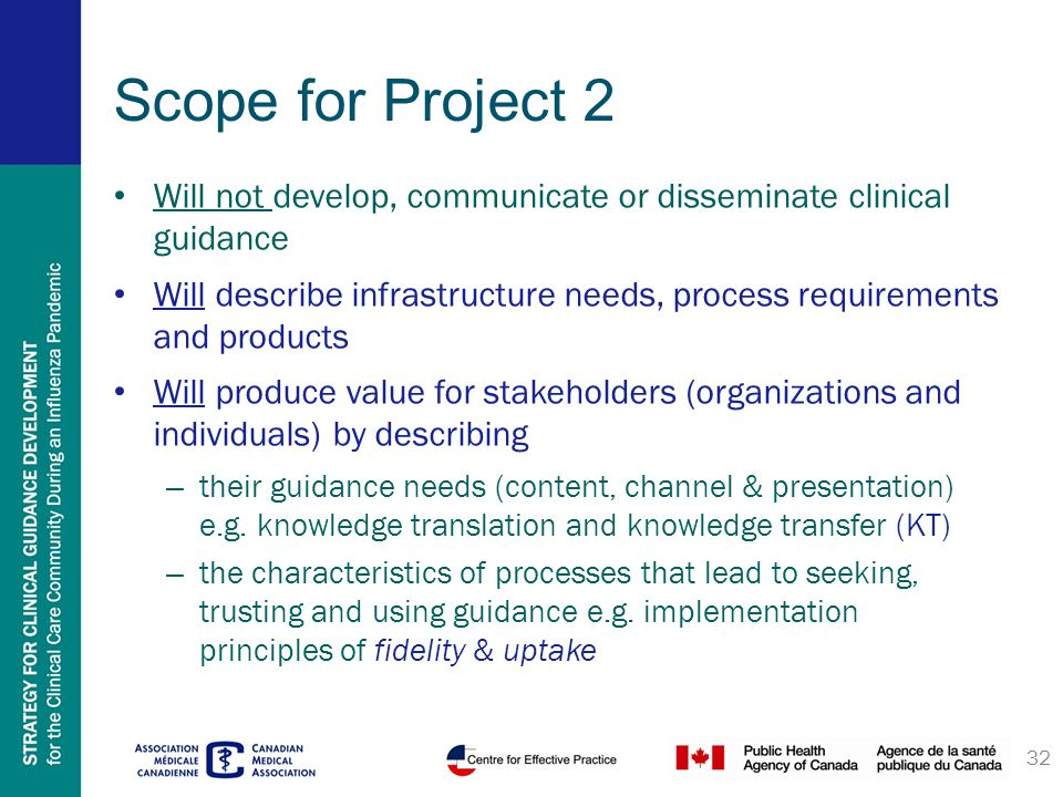 Scope for Project 2 Will not develop, communicate or disseminate clinical guidance Will describe infrastructure needs, process requirements and products Will produce value for stakeholders (organizations and individuals) by describing – their guidance needs (content, channel & presentation) e.g.