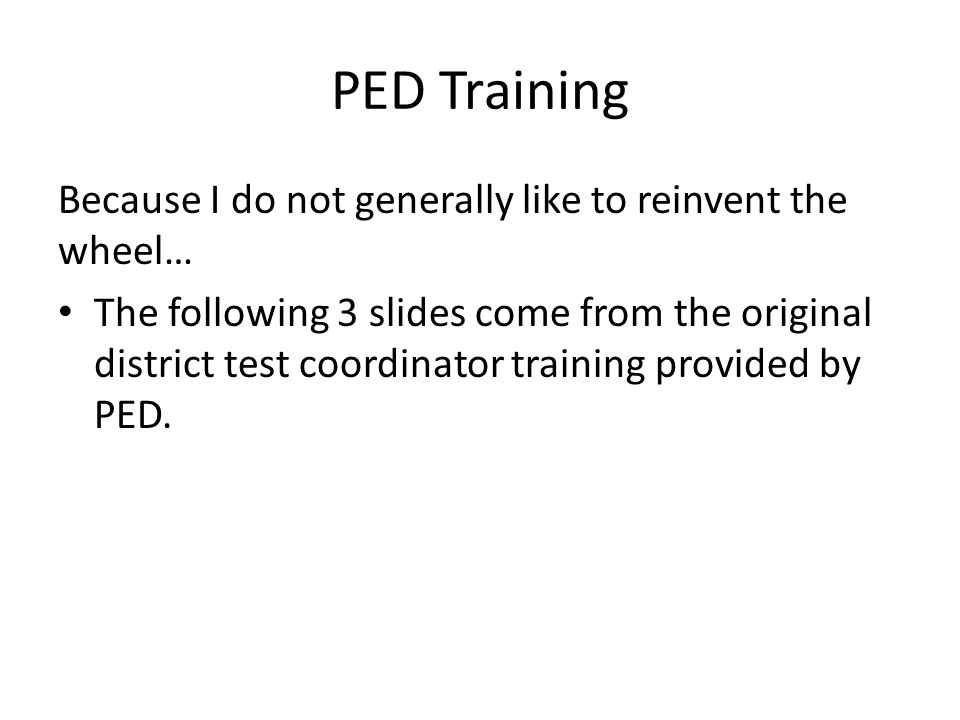 PED Training Because I do not generally like to reinvent the wheel… The following 3 slides come from the original district test coordinator training provided by PED.