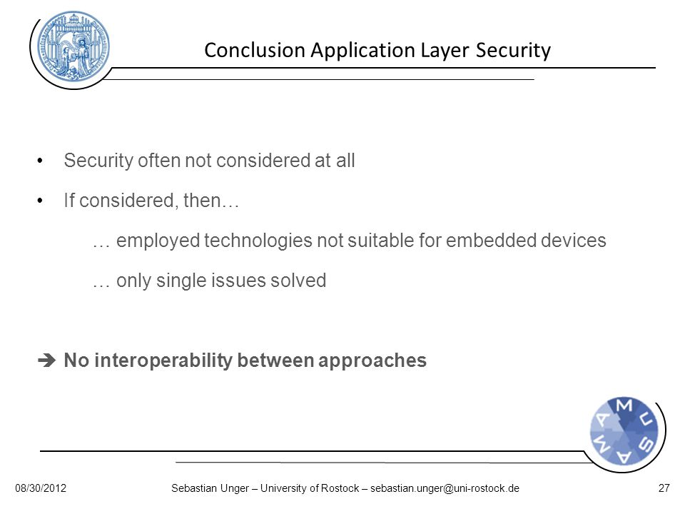 Conclusion Application Layer Security 08/30/2012Sebastian Unger – University of Rostock – sebastian.unger@uni-rostock.de27 Security often not considered at all If considered, then… … employed technologies not suitable for embedded devices … only single issues solved  No interoperability between approaches