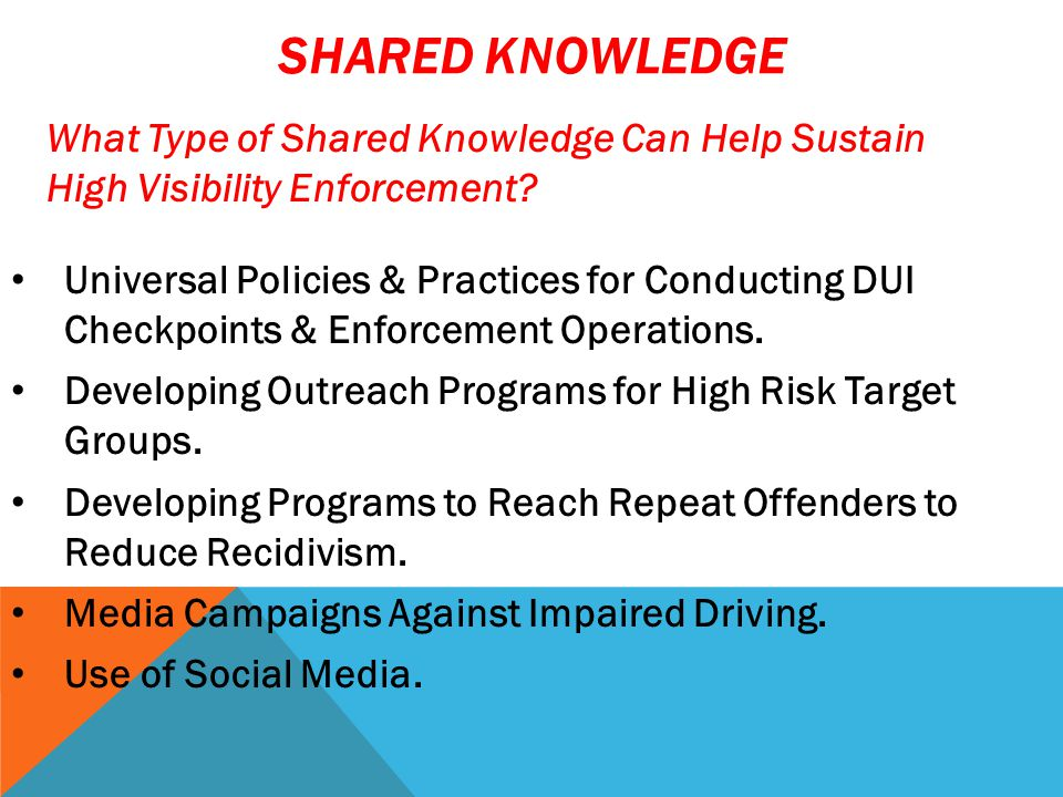 SHARED IDEAS Enforcement – STOP's (DUI Checkpoints & Saturation Patrols), Establishment & Retail Compliance Checks Media Campaigns – Earned and Paid Media, PSA's, NHTSA & OHSO Published Materials Outreach Programs – VIP, Alive at 25, 2M2L Retail/Server Programs Don't Reinvent What Others Have Done Successfully .