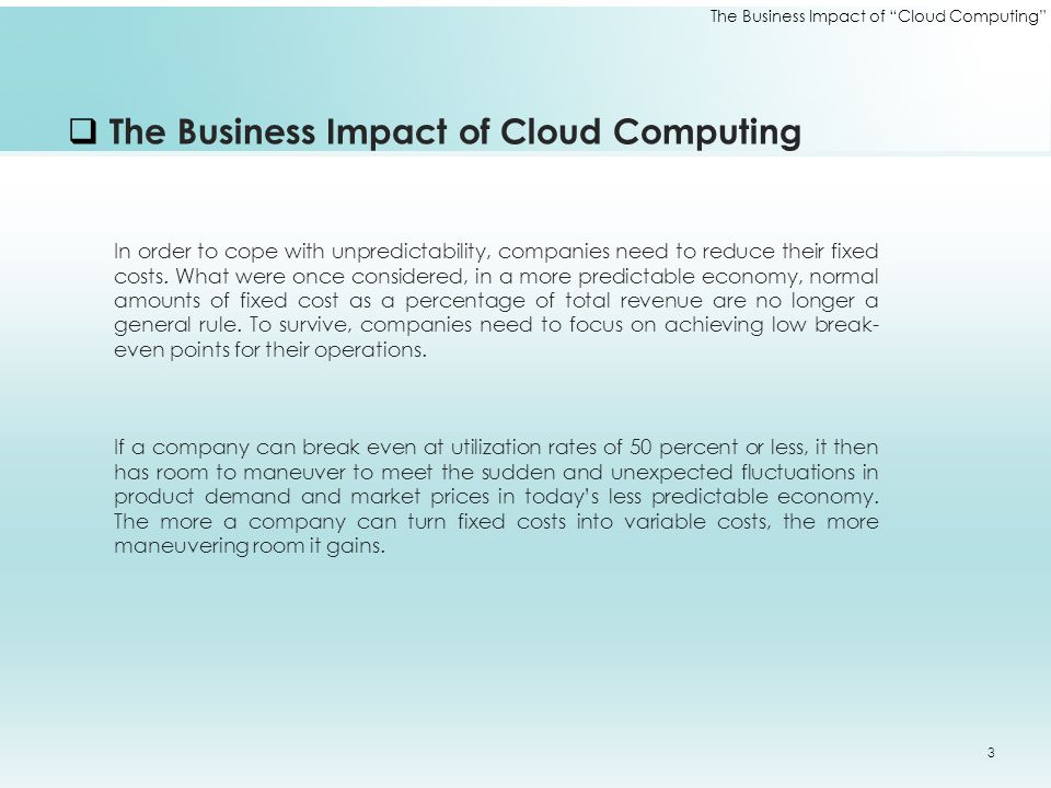  The Business Impact of Cloud Computing In order to cope with unpredictability, companies need to reduce their fixed costs. What were once considered