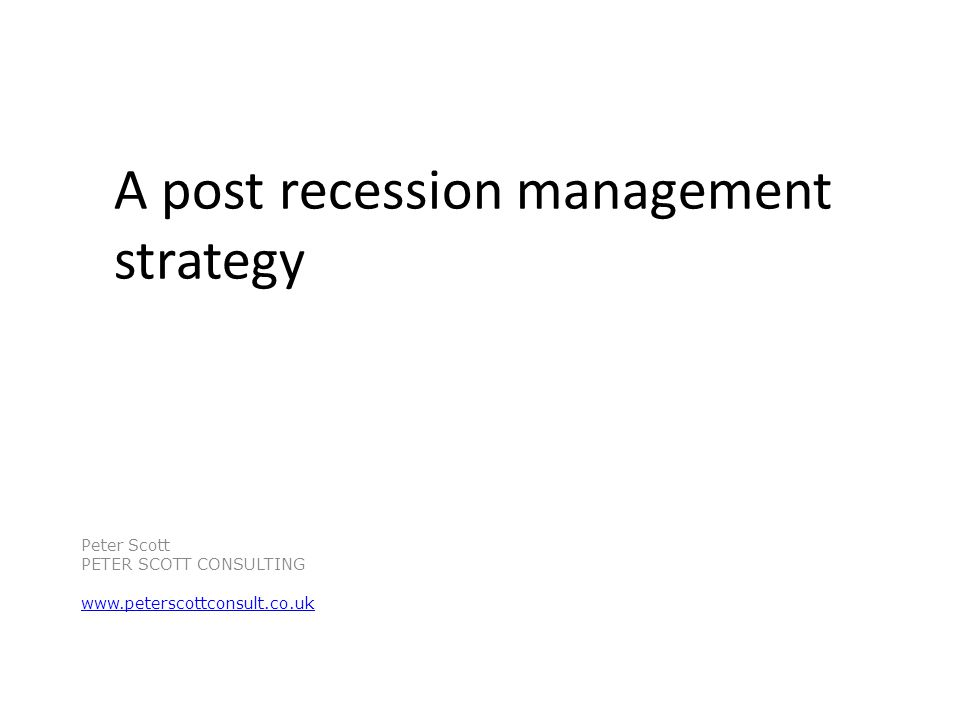 A post recession management strategy Peter Scott PETER SCOTT CONSULTING www.peterscottconsult.co.uk