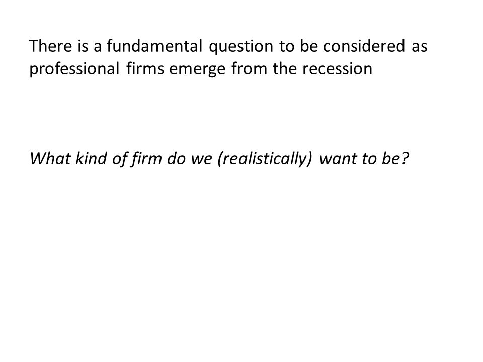 There is a fundamental question to be considered as professional firms emerge from the recession What kind of firm do we (realistically) want to be