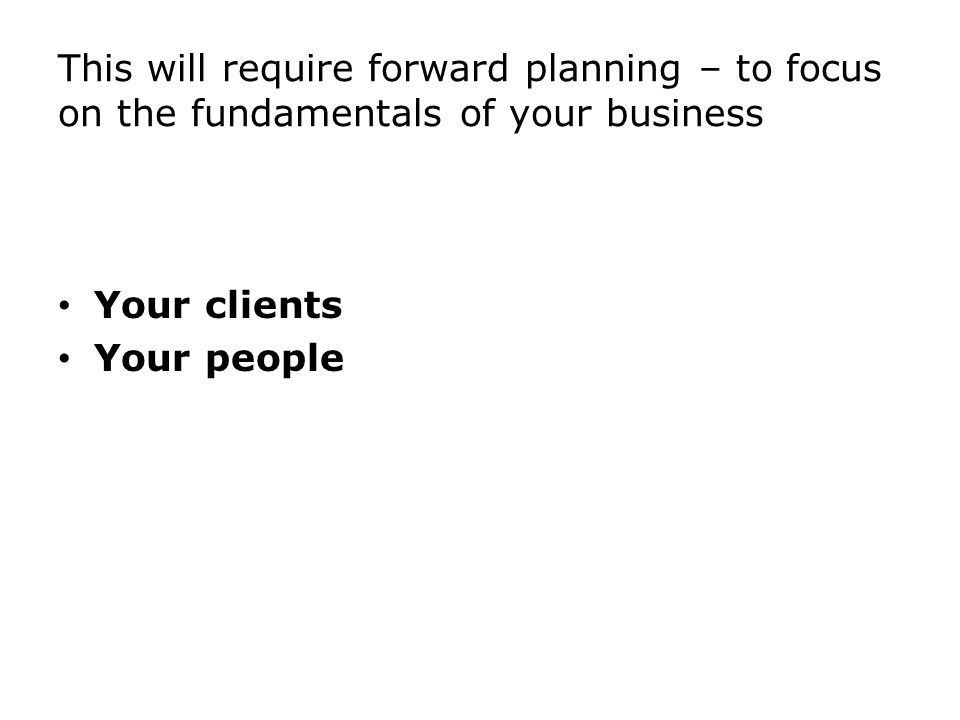 This will require forward planning – to focus on the fundamentals of your business Your clients Your people