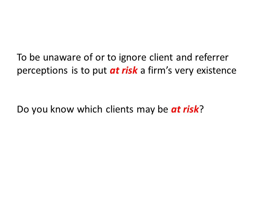To be unaware of or to ignore client and referrer perceptions is to put at risk a firm's very existence Do you know which clients may be at risk