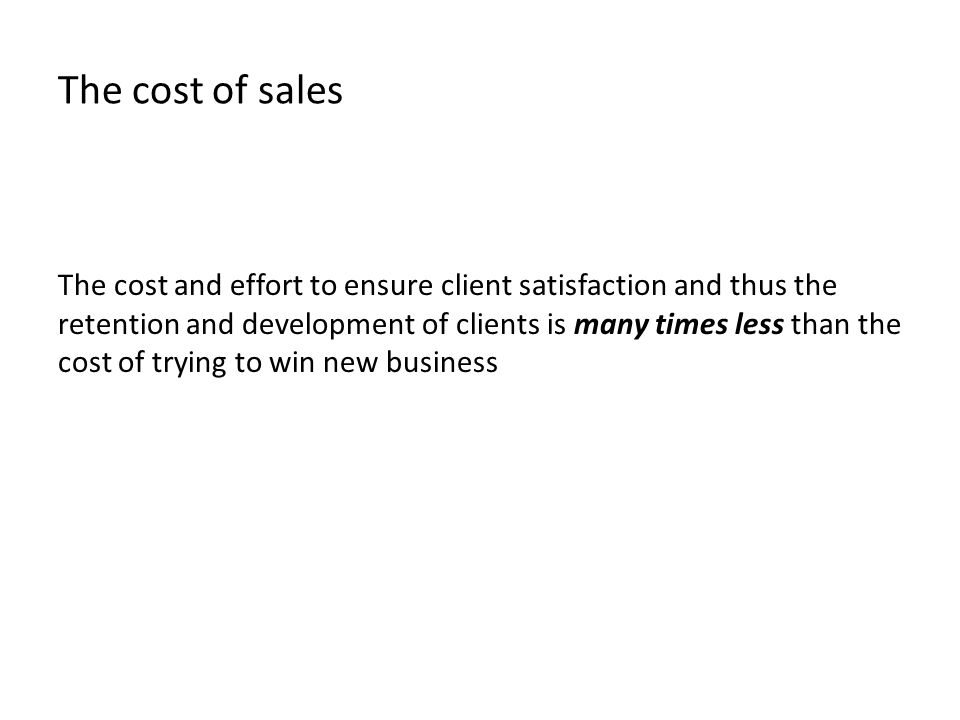 The cost of sales The cost and effort to ensure client satisfaction and thus the retention and development of clients is many times less than the cost of trying to win new business