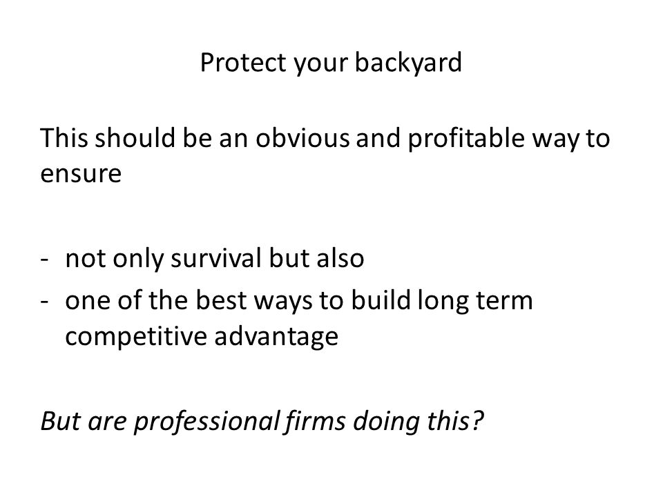 Protect your backyard This should be an obvious and profitable way to ensure -not only survival but also -one of the best ways to build long term competitive advantage But are professional firms doing this