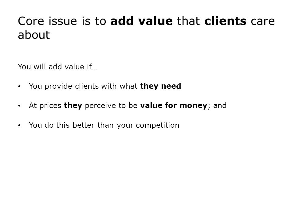 Core issue is to add value that clients care about You will add value if… You provide clients with what they need At prices they perceive to be value for money; and You do this better than your competition