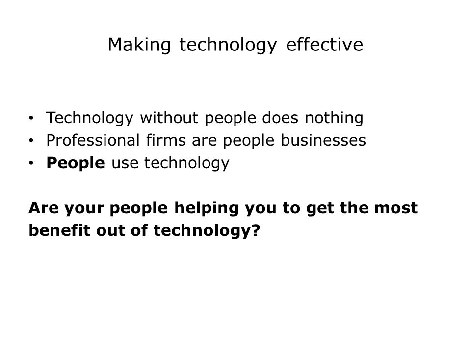 Making technology effective Technology without people does nothing Professional firms are people businesses People use technology Are your people helping you to get the most benefit out of technology