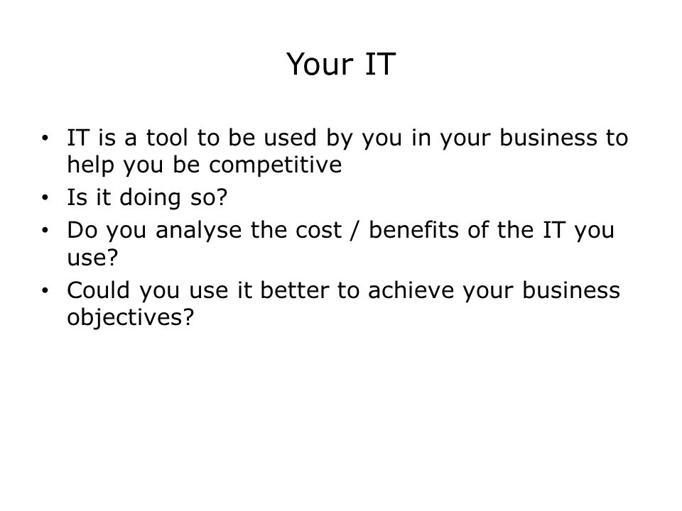 Your IT IT is a tool to be used by you in your business to help you be competitive Is it doing so.