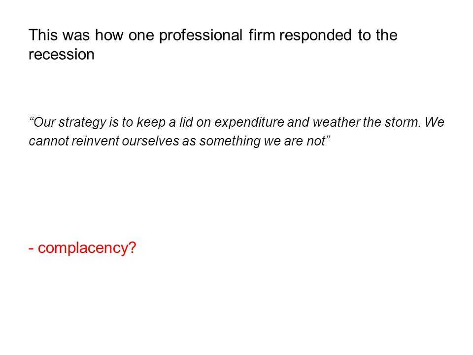 This was how one professional firm responded to the recession Our strategy is to keep a lid on expenditure and weather the storm.