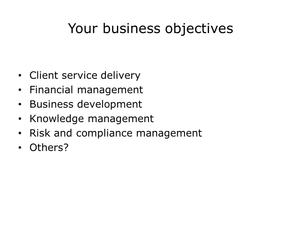 Your business objectives Client service delivery Financial management Business development Knowledge management Risk and compliance management Others