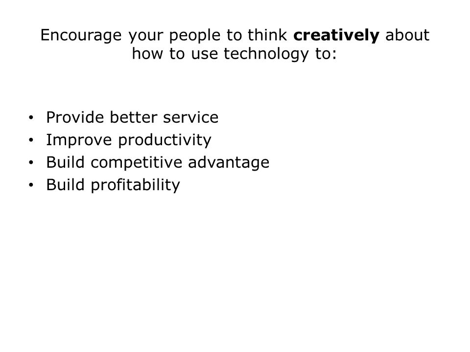 Encourage your people to think creatively about how to use technology to: Provide better service Improve productivity Build competitive advantage Build profitability