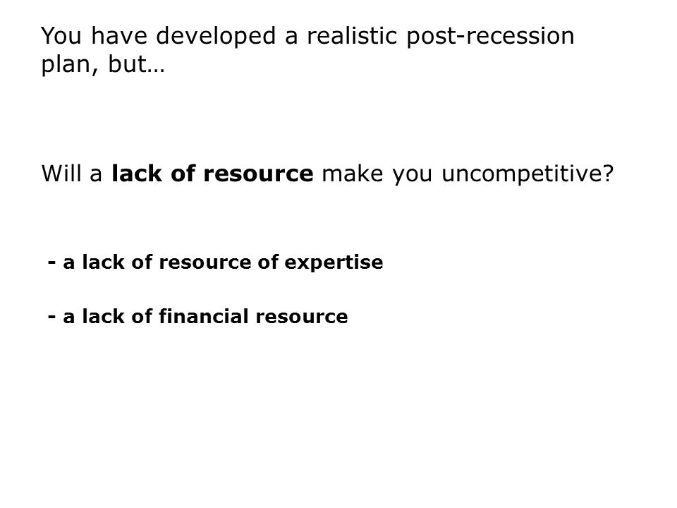 You have developed a realistic post-recession plan, but… Will a lack of resource make you uncompetitive.