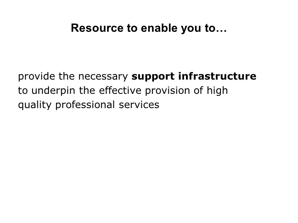 Resource to enable you to… provide the necessary support infrastructure to underpin the effective provision of high quality professional services