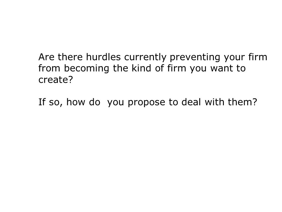 Are there hurdles currently preventing your firm from becoming the kind of firm you want to create.