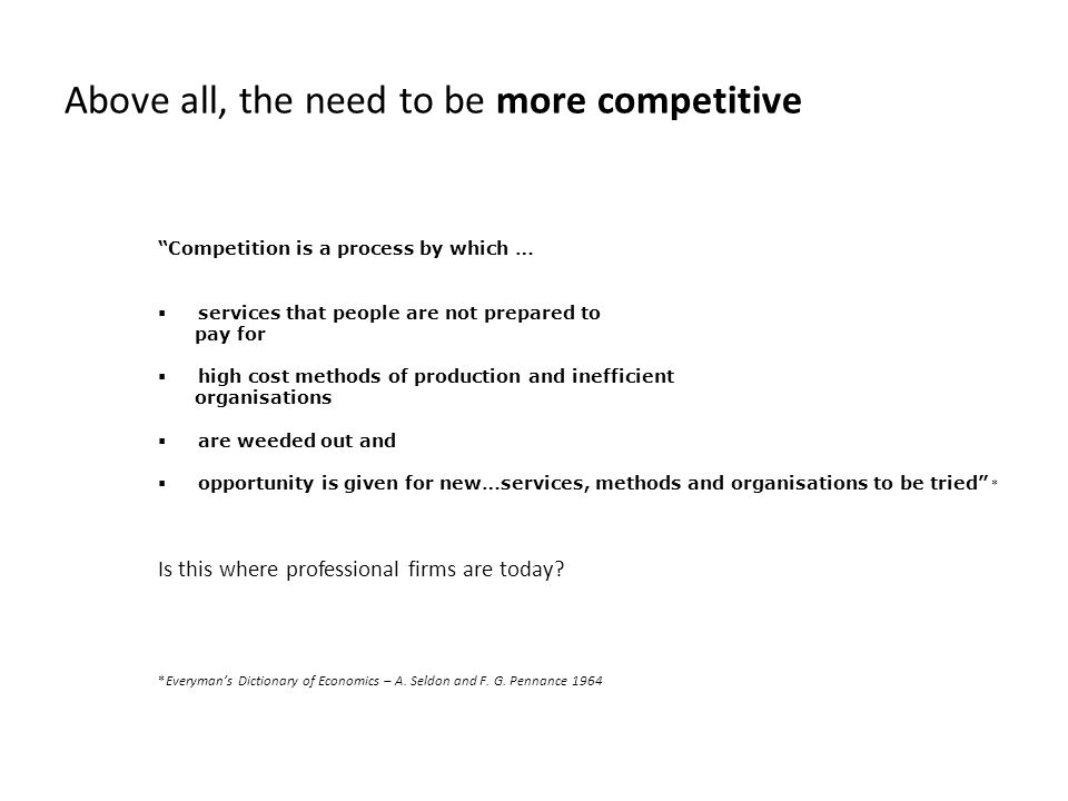 Above all, the need to be more competitive Competition is a process by which …  services that people are not prepared to pay for  high cost methods of production and inefficient organisations  are weeded out and  opportunity is given for new…services, methods and organisations to be tried * Is this where professional firms are today.