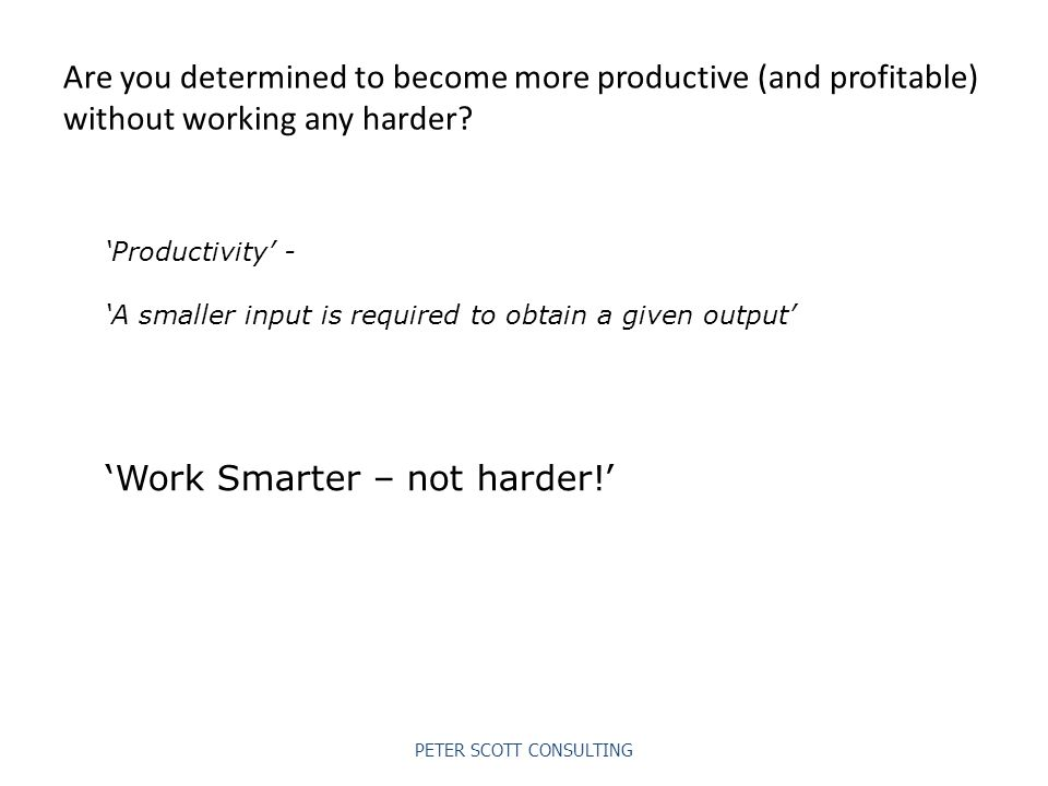 PETER SCOTT CONSULTING Are you determined to become more productive (and profitable) without working any harder.