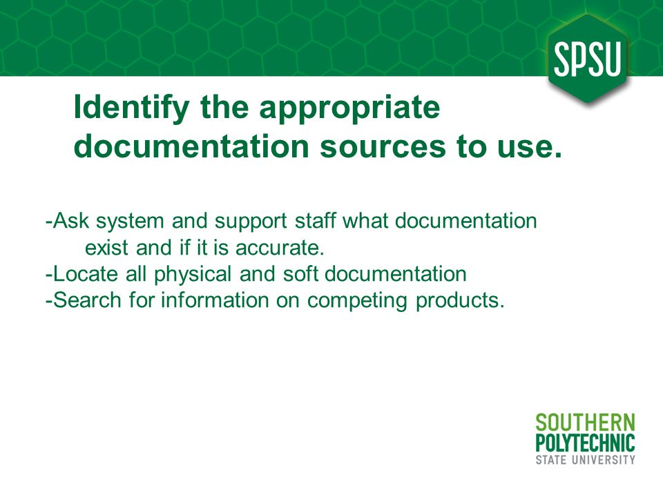 Identify the appropriate documentation sources to use. -Ask system and support staff what documentation exist and if it is accurate. -Locate all physi