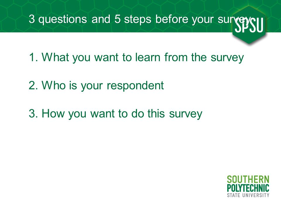 3 questions and 5 steps before your survey 1. What you want to learn from the survey 2. Who is your respondent 3. How you want to do this survey