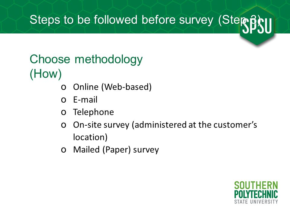 Steps to be followed before survey (Step 3) Choose methodology (How) o Online (Web-based) o E-mail o Telephone o On-site survey (administered at the c