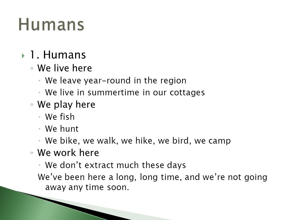  1. Humans ◦ We live here  We leave year-round in the region  We live in summertime in our cottages ◦ We play here  We fish  We hunt  We bike, w