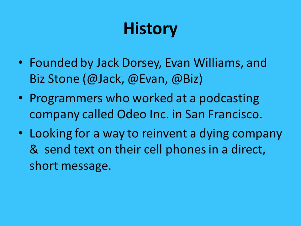 History Founded by Jack Dorsey, Evan Williams, and Biz Stone (@Jack, @Evan, @Biz) Programmers who worked at a podcasting company called Odeo Inc.