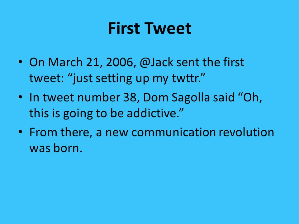 First Tweet On March 21, 2006, @Jack sent the first tweet: just setting up my twttr. In tweet number 38, Dom Sagolla said Oh, this is going to be addictive. From there, a new communication revolution was born.