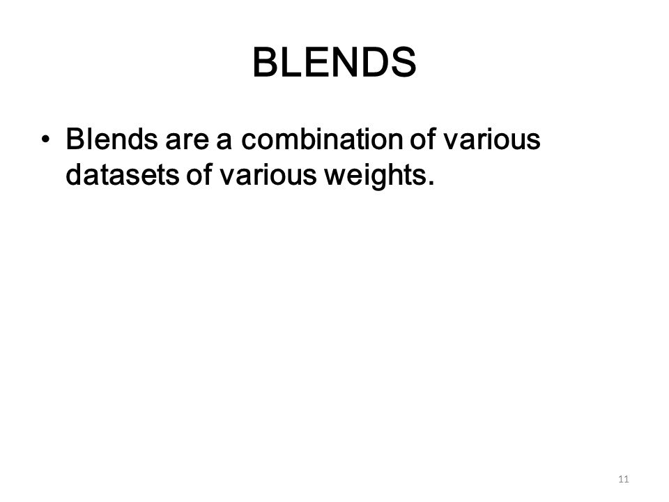 BLENDS Blends are a combination of various datasets of various weights. 11