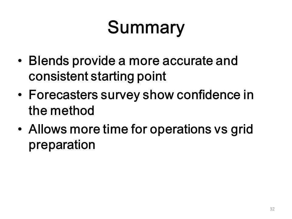 Summary Blends provide a more accurate and consistent starting point Forecasters survey show confidence in the method Allows more time for operations vs grid preparation 32