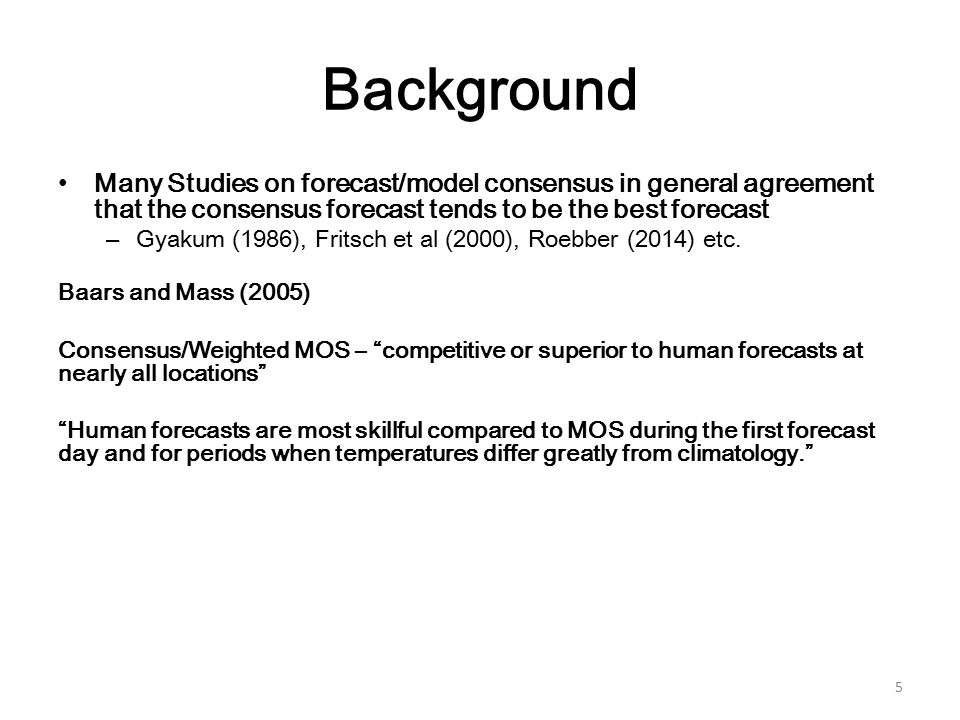 Background Many Studies on forecast/model consensus in general agreement that the consensus forecast tends to be the best forecast –Gyakum (1986), Fritsch et al (2000), Roebber (2014) etc.