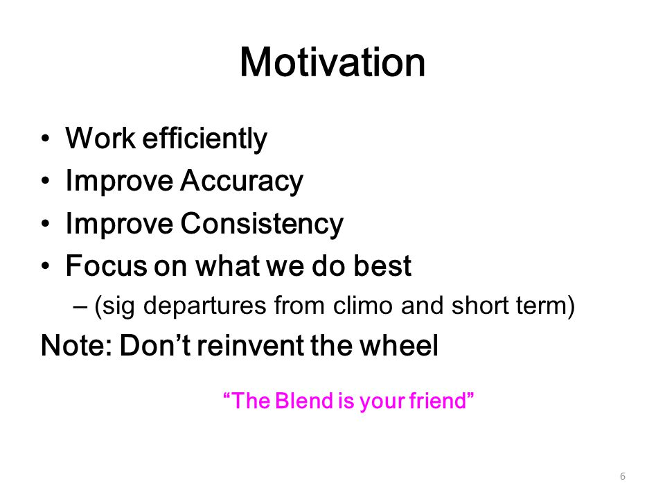 Motivation Work efficiently Improve Accuracy Improve Consistency Focus on what we do best –(sig departures from climo and short term) Note: Don't reinvent the wheel 6 The Blend is your friend