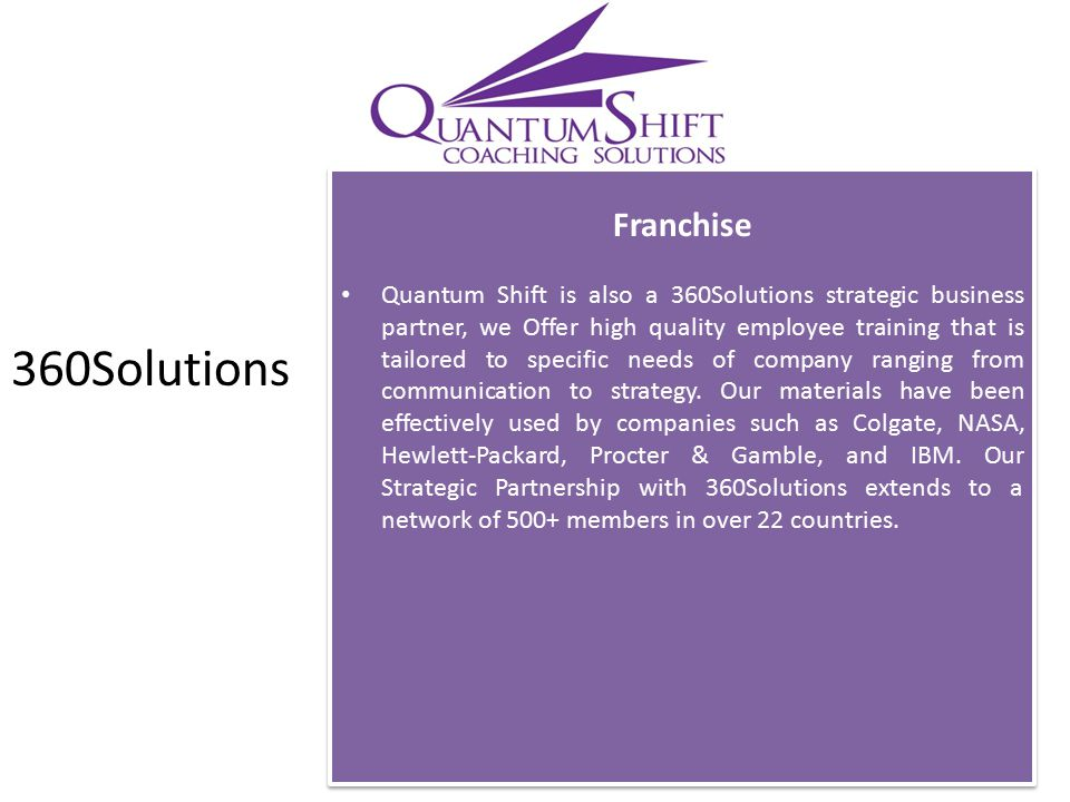 Franchise Quantum Shift is also a 360Solutions strategic business partner, we Offer high quality employee training that is tailored to specific needs of company ranging from communication to strategy.