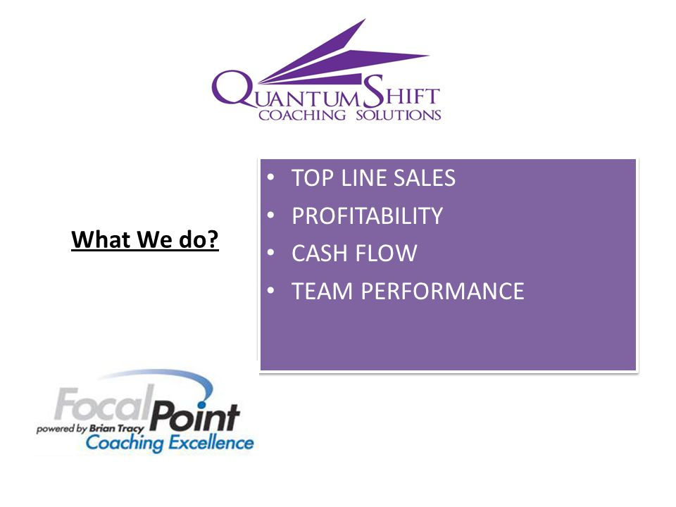 TOP LINE SALES PROFITABILITY CASH FLOW TEAM PERFORMANCE TOP LINE SALES PROFITABILITY CASH FLOW TEAM PERFORMANCE What We do?