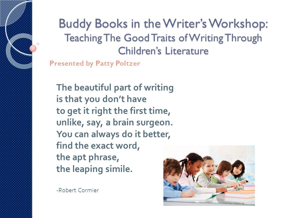 Buddy Books in the Writer's Workshop: Teaching The Good Traits of Writing Through Children's Literature Presented by Patty Poltzer The beautiful part of writing is that you don't have to get it right the first time, unlike, say, a brain surgeon.