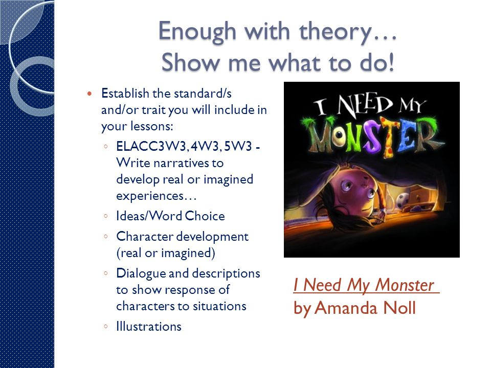 Enough with theory… Show me what to do! Establish the standard/s and/or trait you will include in your lessons: ◦ ELACC3W3, 4W3, 5W3 - Write narrative